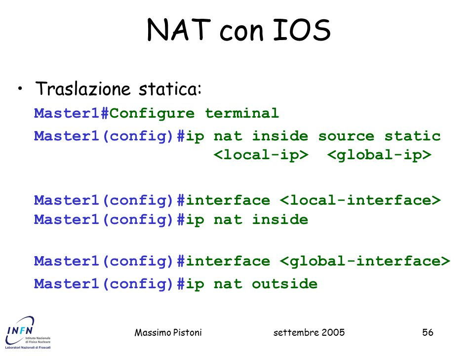 settembre 2005Massimo Pistoni56 NAT con IOS Traslazione statica: Master1#Configure terminal Master1(config)#ip nat inside source static Master1(config)#interface Master1(config)#ip nat inside Master1(config)#interface Master1(config)#ip nat outside