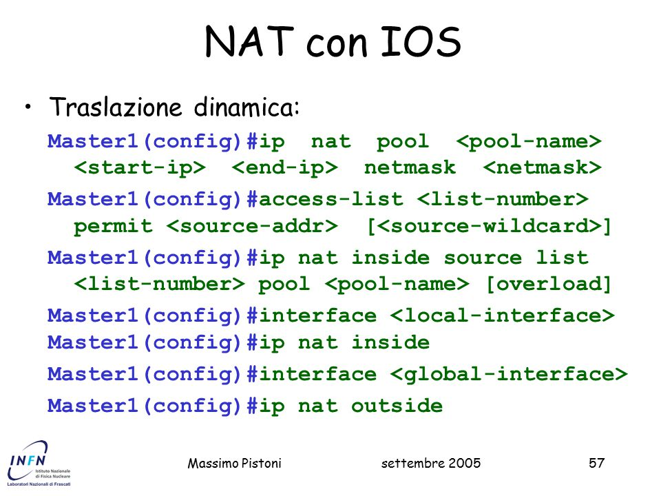 settembre 2005Massimo Pistoni57 NAT con IOS Traslazione dinamica: Master1(config)#ip nat pool netmask Master1(config)#access-list permit [ ] Master1(config)#ip nat inside source list pool [overload] Master1(config)#interface Master1(config)#ip nat inside Master1(config)#interface Master1(config)#ip nat outside
