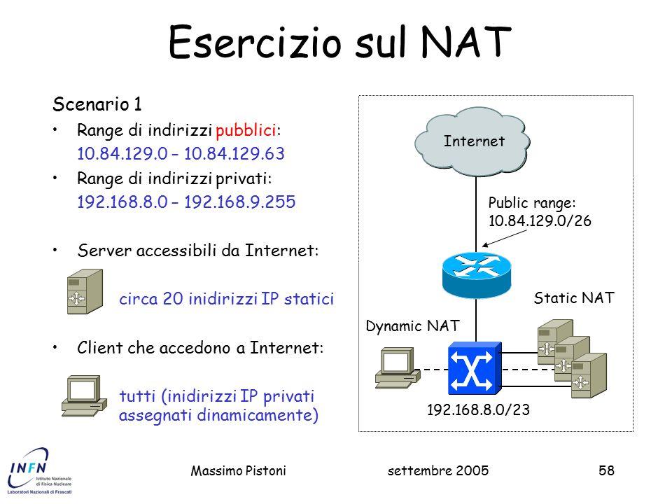 settembre 2005Massimo Pistoni58 Esercizio sul NAT Scenario 1 Range di indirizzi pubblici: 10.84.129.0 – 10.84.129.63 Range di indirizzi privati: 192.168.8.0 – 192.168.9.255 Server accessibili da Internet: circa 20 inidirizzi IP statici Client che accedono a Internet: tutti (inidirizzi IP privati assegnati dinamicamente) Public range: 10.84.129.0/26 Internet 192.168.8.0/23 Static NAT Dynamic NAT