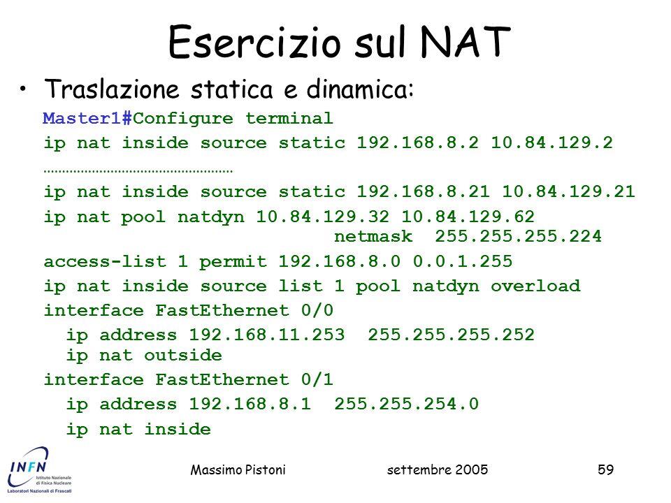 settembre 2005Massimo Pistoni59 Esercizio sul NAT Traslazione statica e dinamica: Master1#Configure terminal ip nat inside source static 192.168.8.2 10.84.129.2 …………………………………………… ip nat inside source static 192.168.8.21 10.84.129.21 ip nat pool natdyn 10.84.129.32 10.84.129.62 netmask 255.255.255.224 access-list 1 permit 192.168.8.0 0.0.1.255 ip nat inside source list 1 pool natdyn overload interface FastEthernet 0/0 ip address 192.168.11.253 255.255.255.252 ip nat outside interface FastEthernet 0/1 ip address 192.168.8.1 255.255.254.0 ip nat inside