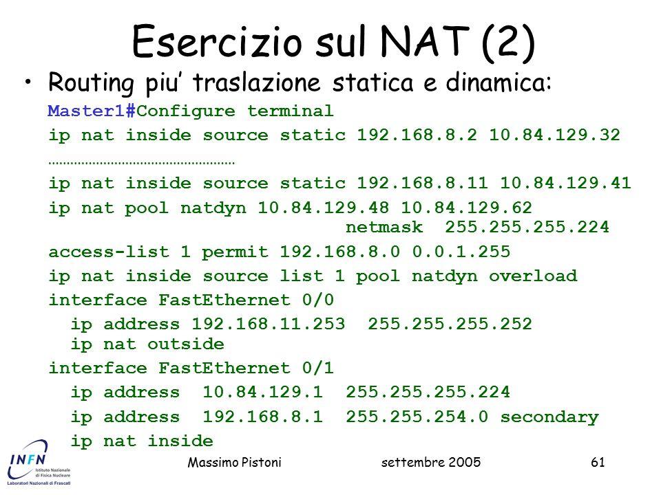 settembre 2005Massimo Pistoni61 Esercizio sul NAT (2) Routing piu' traslazione statica e dinamica: Master1#Configure terminal ip nat inside source static 192.168.8.2 10.84.129.32 …………………………………………… ip nat inside source static 192.168.8.11 10.84.129.41 ip nat pool natdyn 10.84.129.48 10.84.129.62 netmask 255.255.255.224 access-list 1 permit 192.168.8.0 0.0.1.255 ip nat inside source list 1 pool natdyn overload interface FastEthernet 0/0 ip address 192.168.11.253 255.255.255.252 ip nat outside interface FastEthernet 0/1 ip address 10.84.129.1 255.255.255.224 ip address 192.168.8.1 255.255.254.0 secondary ip nat inside