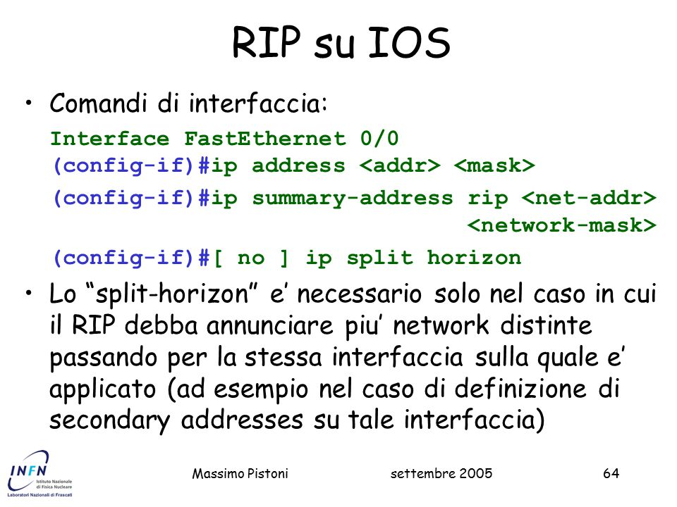 settembre 2005Massimo Pistoni64 RIP su IOS Comandi di interfaccia: Interface FastEthernet 0/0 (config-if)#ip address (config-if)#ip summary-address ri