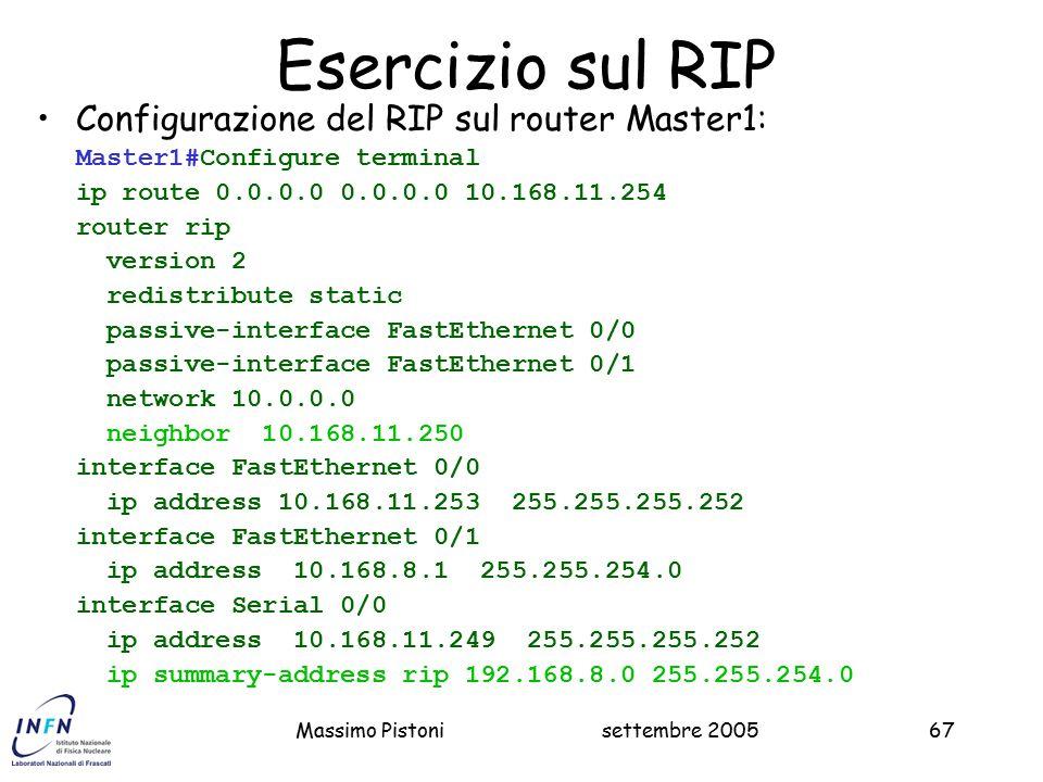 settembre 2005Massimo Pistoni67 Esercizio sul RIP Configurazione del RIP sul router Master1: Master1#Configure terminal ip route 0.0.0.0 0.0.0.0 10.168.11.254 router rip version 2 redistribute static passive-interface FastEthernet 0/0 passive-interface FastEthernet 0/1 network 10.0.0.0 neighbor 10.168.11.250 interface FastEthernet 0/0 ip address 10.168.11.253 255.255.255.252 interface FastEthernet 0/1 ip address 10.168.8.1 255.255.254.0 interface Serial 0/0 ip address 10.168.11.249 255.255.255.252 ip summary-address rip 192.168.8.0 255.255.254.0