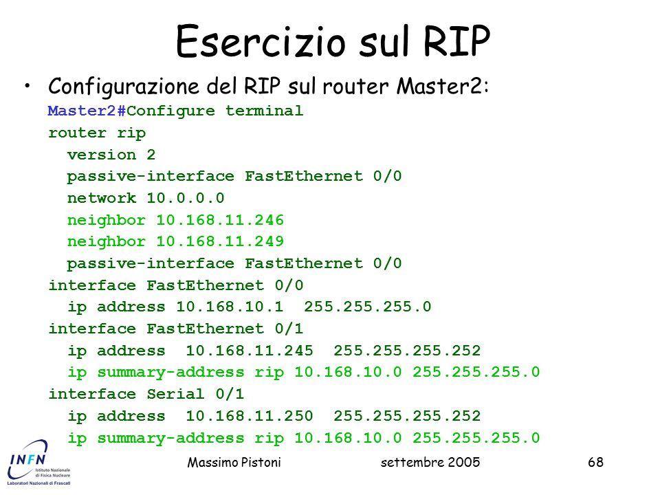 settembre 2005Massimo Pistoni68 Esercizio sul RIP Configurazione del RIP sul router Master2: Master2#Configure terminal router rip version 2 passive-interface FastEthernet 0/0 network 10.0.0.0 neighbor 10.168.11.246 neighbor 10.168.11.249 passive-interface FastEthernet 0/0 interface FastEthernet 0/0 ip address 10.168.10.1 255.255.255.0 interface FastEthernet 0/1 ip address 10.168.11.245 255.255.255.252 ip summary-address rip 10.168.10.0 255.255.255.0 interface Serial 0/1 ip address 10.168.11.250 255.255.255.252 ip summary-address rip 10.168.10.0 255.255.255.0