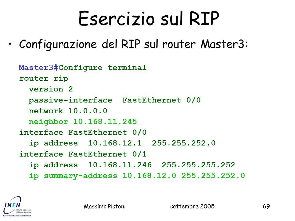 settembre 2005Massimo Pistoni69 Esercizio sul RIP Configurazione del RIP sul router Master3: Master3#Configure terminal router rip version 2 passive-interface FastEthernet 0/0 network 10.0.0.0 neighbor 10.168.11.245 interface FastEthernet 0/0 ip address 10.168.12.1 255.255.252.0 interface FastEthernet 0/1 ip address 10.168.11.246 255.255.255.252 ip summary-address 10.168.12.0 255.255.252.0