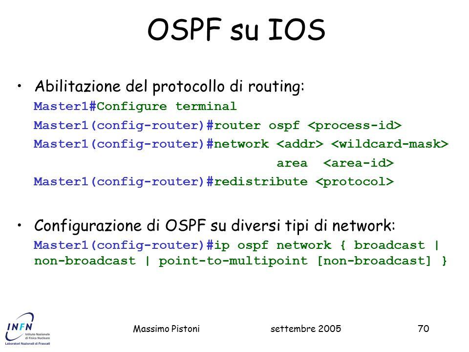 settembre 2005Massimo Pistoni70 OSPF su IOS Abilitazione del protocollo di routing: Master1#Configure terminal Master1(config-router)#router ospf Master1(config-router)#network area Master1(config-router)#redistribute Configurazione di OSPF su diversi tipi di network: Master1(config-router)#ip ospf network { broadcast | non-broadcast | point-to-multipoint [non-broadcast] }