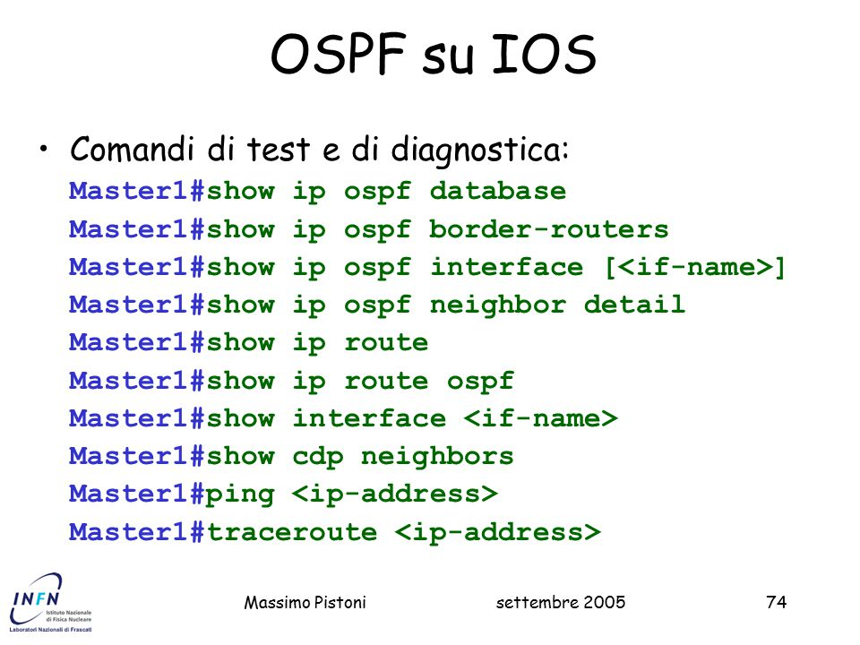 settembre 2005Massimo Pistoni74 OSPF su IOS Comandi di test e di diagnostica: Master1#show ip ospf database Master1#show ip ospf border-routers Master