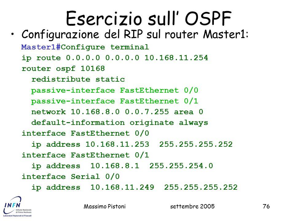 settembre 2005Massimo Pistoni76 Esercizio sull' OSPF Configurazione del RIP sul router Master1: Master1#Configure terminal ip route 0.0.0.0 0.0.0.0 10.168.11.254 router ospf 10168 redistribute static passive-interface FastEthernet 0/0 passive-interface FastEthernet 0/1 network 10.168.8.0 0.0.7.255 area 0 default-information originate always interface FastEthernet 0/0 ip address 10.168.11.253 255.255.255.252 interface FastEthernet 0/1 ip address 10.168.8.1 255.255.254.0 interface Serial 0/0 ip address 10.168.11.249 255.255.255.252