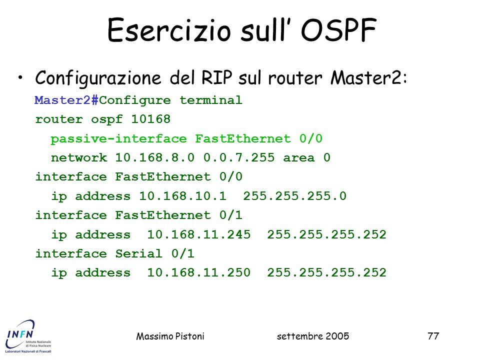 settembre 2005Massimo Pistoni77 Esercizio sull' OSPF Configurazione del RIP sul router Master2: Master2#Configure terminal router ospf 10168 passive-interface FastEthernet 0/0 network 10.168.8.0 0.0.7.255 area 0 interface FastEthernet 0/0 ip address 10.168.10.1 255.255.255.0 interface FastEthernet 0/1 ip address 10.168.11.245 255.255.255.252 interface Serial 0/1 ip address 10.168.11.250 255.255.255.252