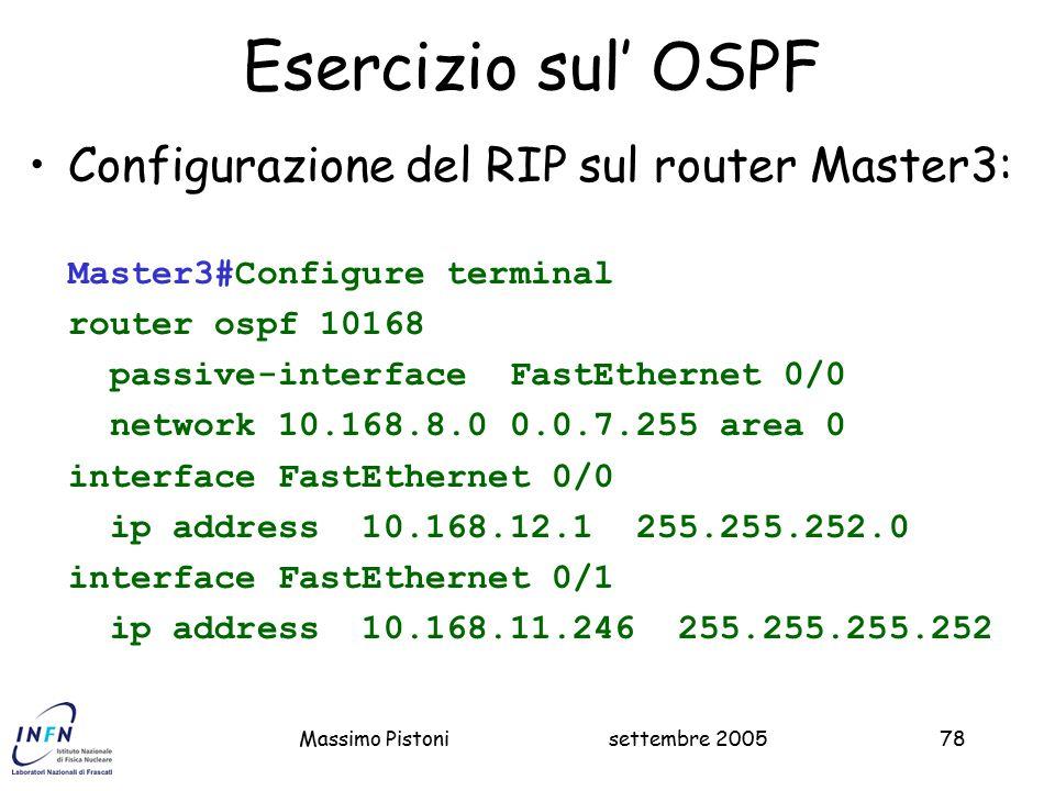 settembre 2005Massimo Pistoni78 Esercizio sul' OSPF Configurazione del RIP sul router Master3: Master3#Configure terminal router ospf 10168 passive-interface FastEthernet 0/0 network 10.168.8.0 0.0.7.255 area 0 interface FastEthernet 0/0 ip address 10.168.12.1 255.255.252.0 interface FastEthernet 0/1 ip address 10.168.11.246 255.255.255.252