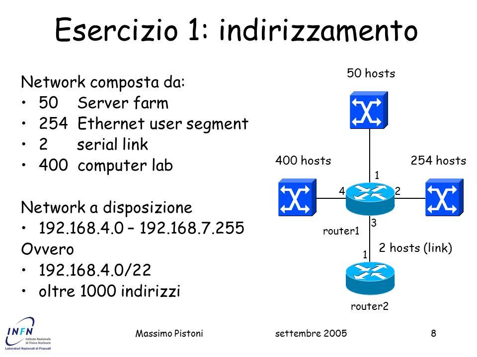 settembre 2005Massimo Pistoni49 Esercizio 4 Configurazione del router Master1 Master1#Configure terminal interface Serial 0/0 clock rate 4000000 ip address 192.168.11.249 255.255.255.252 no shutdown ip route 192.168.10.0 255.255.254.0 192.168.11.250 Configurazione del router Master2 Master2#configure terminal interface FastEthernet 0/0 ip address 192.168.10.1 255.255.255.0 no shutdown interface FastEthernet 0/1 ip address 192.168.11.1 255.255.255.192 no shutdown ip route 0.0.0.0 0.0.0.0 192.168.11.249