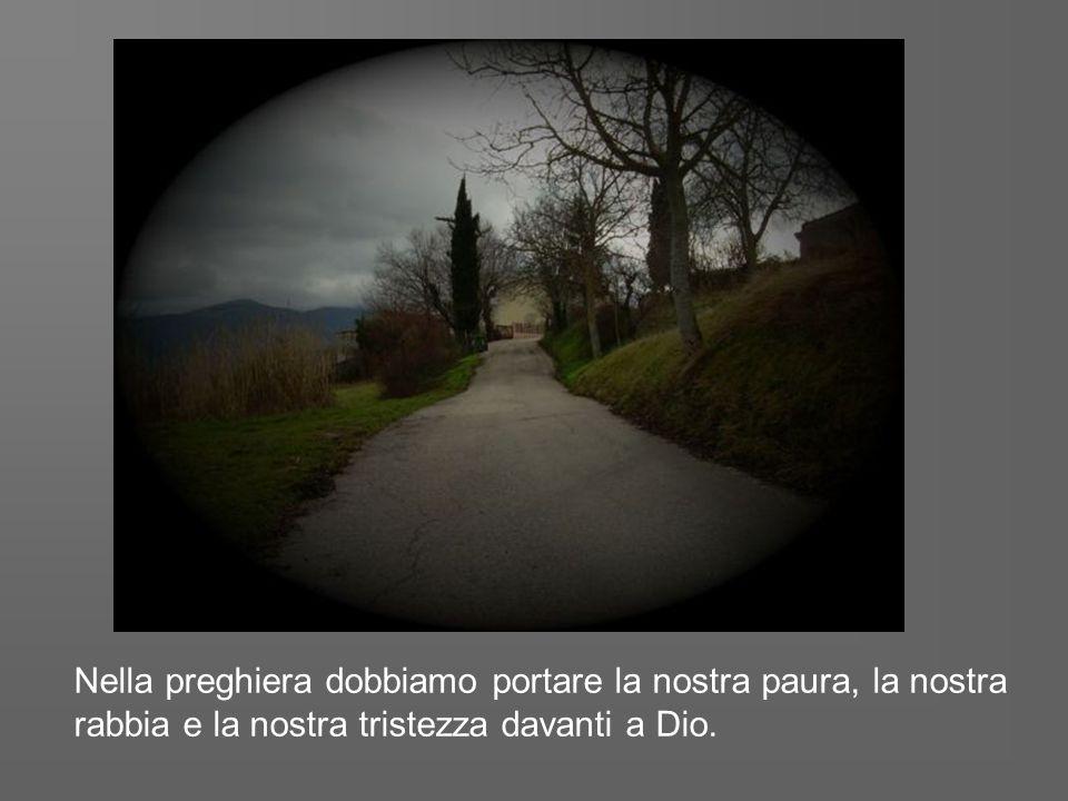 Se davanti ai suoi occhi ci caliamo nella nostra tristezza seguendola fino in fondo, essa ci spalancherà al Signore.