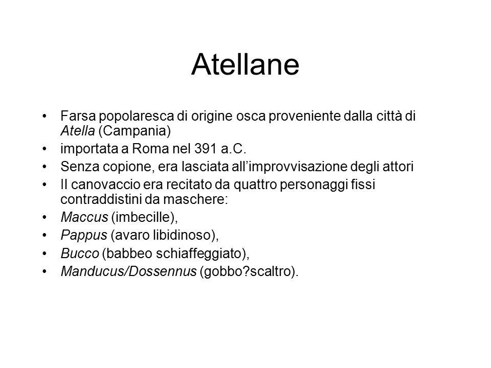 Atellane Farsa popolaresca di origine osca proveniente dalla città di Atella (Campania) importata a Roma nel 391 a.C. Senza copione, era lasciata all'