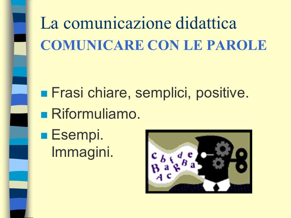 La comunicazione didattica COMUNICARE CON LE PAROLE n Frasi chiare, semplici, positive. n Riformuliamo. n Esempi. Immagini.
