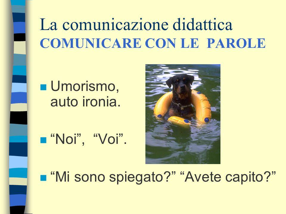 """La comunicazione didattica COMUNICARE CON LE PAROLE n Umorismo, auto ironia. n """"Noi"""", """"Voi"""". n """"Mi sono spiegato?"""" """"Avete capito?"""""""