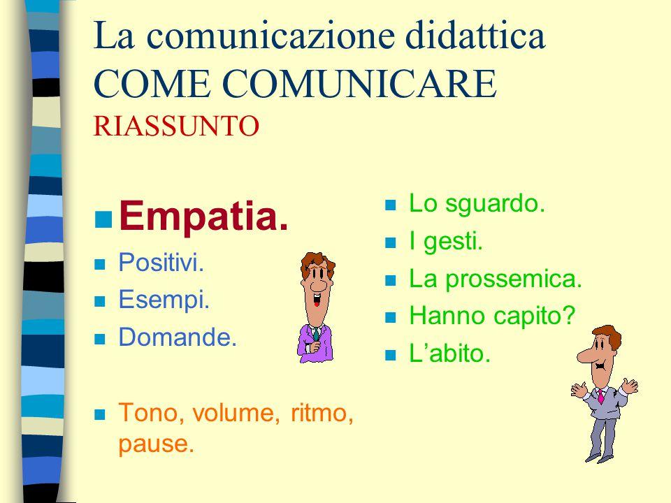 La comunicazione didattica COME COMUNICARE RIASSUNTO n Empatia. n Positivi. n Esempi. n Domande. n Tono, volume, ritmo, pause. n Lo sguardo. n I gesti