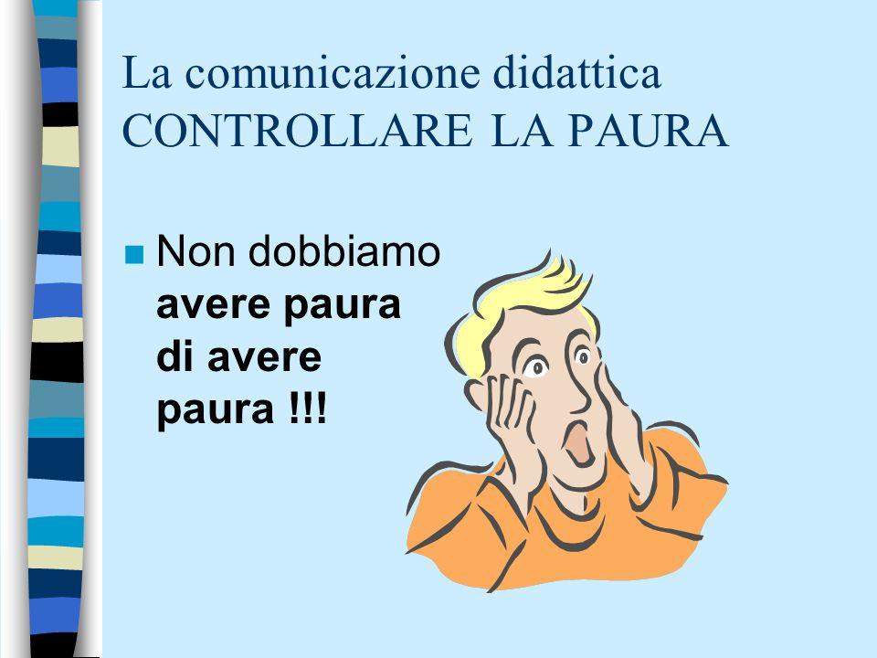 La comunicazione didattica CONTROLLARE LA PAURA n Non dobbiamo avere paura di avere paura !!!