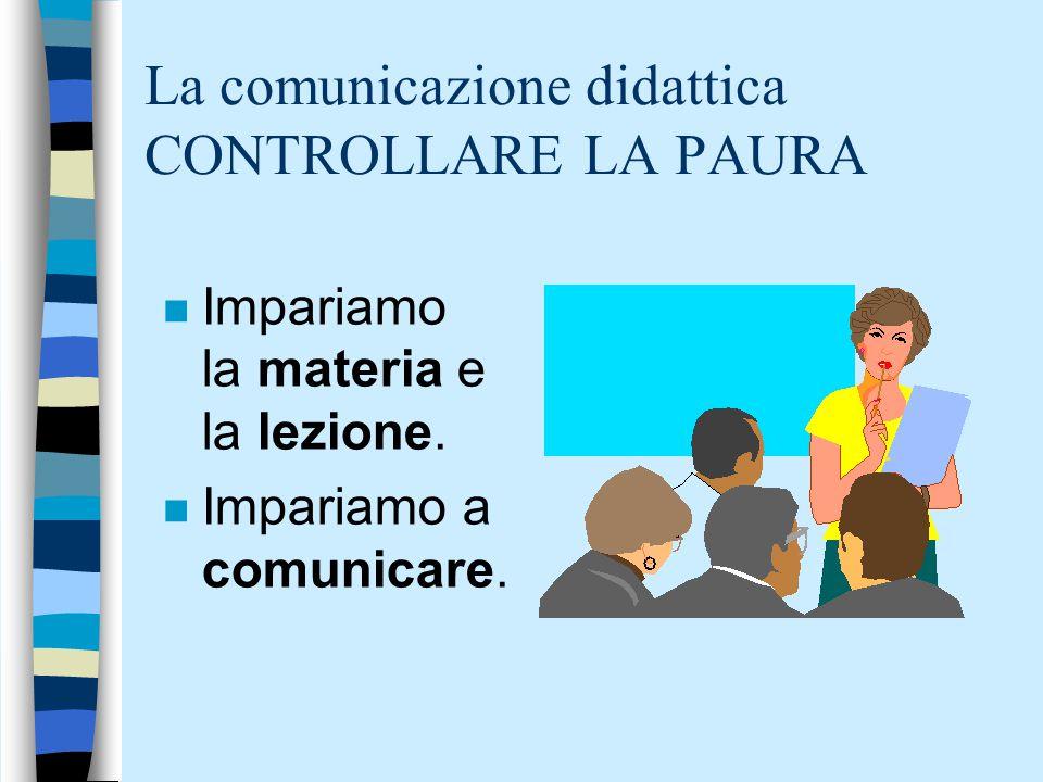 La comunicazione didattica CONTROLLARE LA PAURA n Impariamo la materia e la lezione.