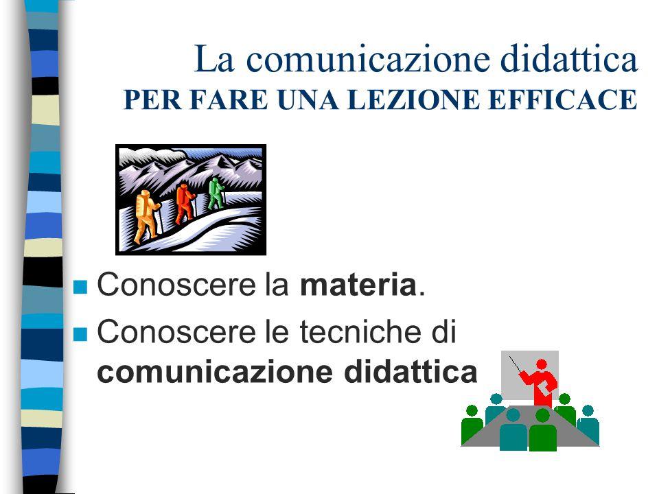 La comunicazione didattica PER FARE UNA LEZIONE EFFICACE n Conoscere la materia. n Conoscere le tecniche di comunicazione didattica