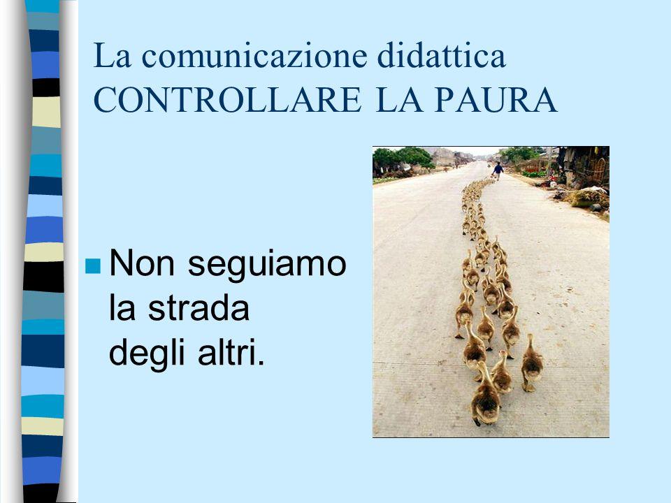 La comunicazione didattica CONTROLLARE LA PAURA n Non seguiamo la strada degli altri.