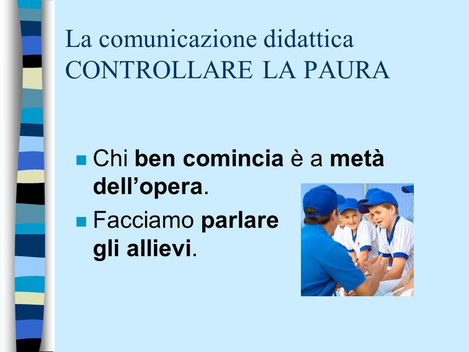 La comunicazione didattica CONTROLLARE LA PAURA n Chi ben comincia è a metà dell'opera. n Facciamo parlare gli allievi.