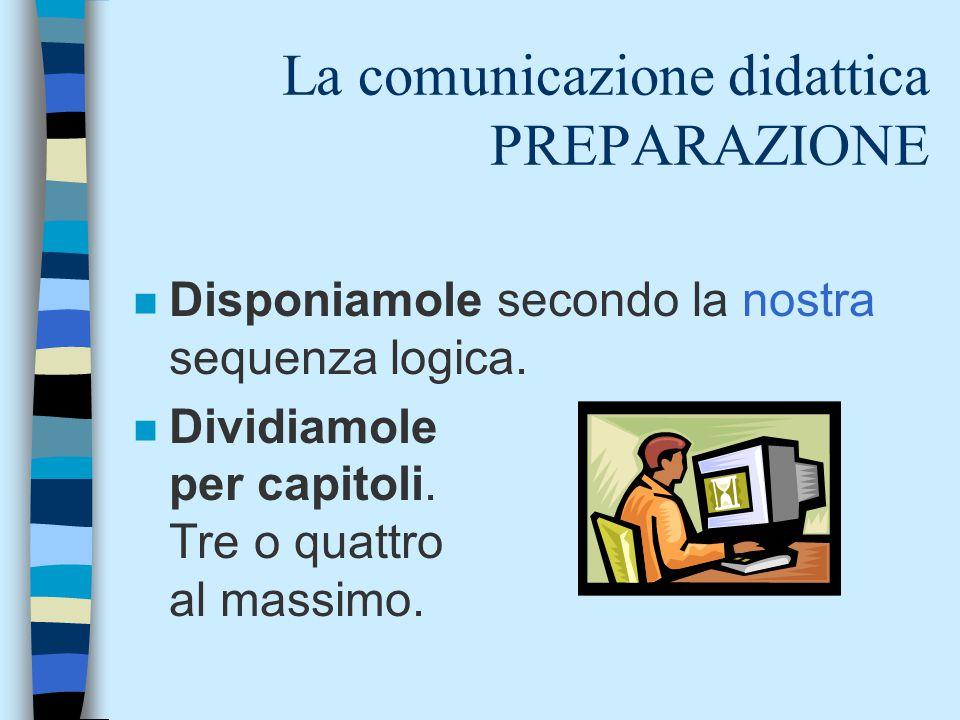 La comunicazione didattica PREPARAZIONE n Disponiamole secondo la nostra sequenza logica. n Dividiamole per capitoli. Tre o quattro al massimo.