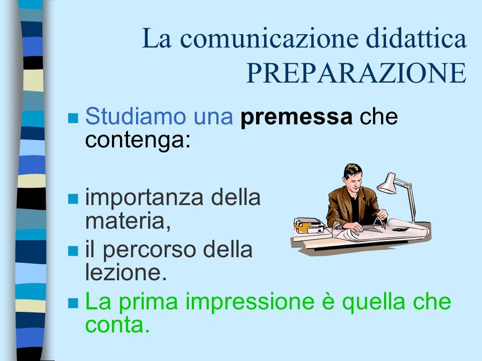 La comunicazione didattica PREPARAZIONE n Studiamo una premessa che contenga: n importanza della materia, n il percorso della lezione. n La prima impr