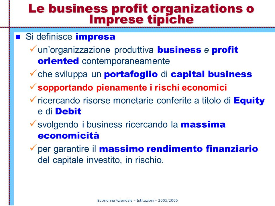 Economia Aziendale – Istituzioni – 2005/2006 Le business profit organizations o Imprese tipiche Si definisce impresa un'organizzazione produttiva busi