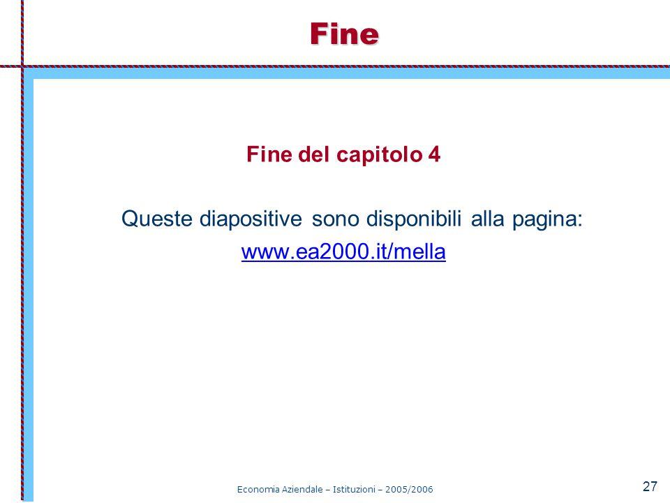 Economia Aziendale – Istituzioni – 2005/2006 27 Fine del capitolo 4 Queste diapositive sono disponibili alla pagina: www.ea2000.it/mellaFine
