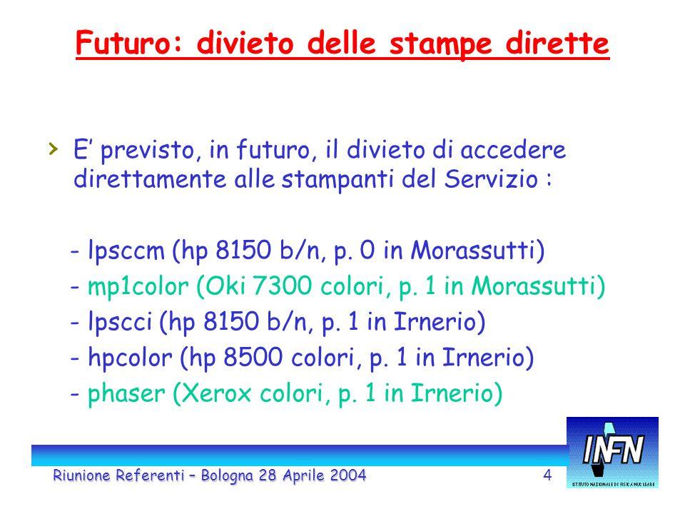 4 Futuro: divieto delle stampe dirette Riunione Referenti – Bologna 28 Aprile 2004 › E' previsto, in futuro, il divieto di accedere direttamente alle stampanti del Servizio : - lpsccm (hp 8150 b/n, p.