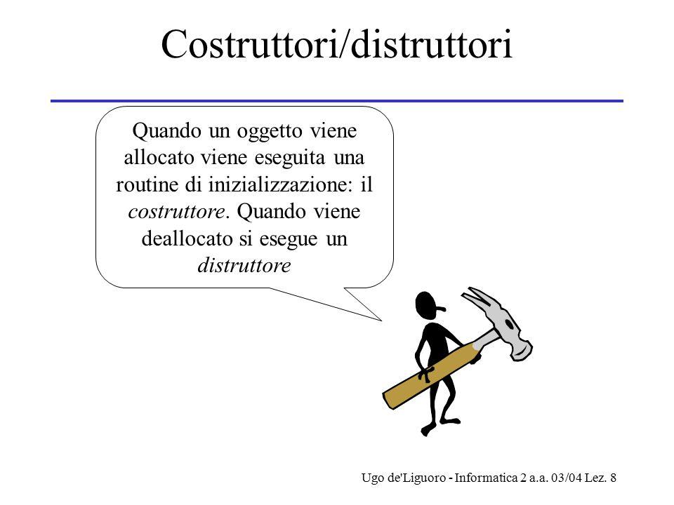 Ugo de'Liguoro - Informatica 2 a.a. 03/04 Lez. 8 Costruttori/distruttori Quando un oggetto viene allocato viene eseguita una routine di inizializzazio
