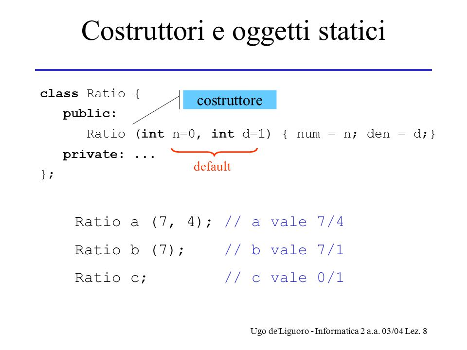 Ugo de'Liguoro - Informatica 2 a.a. 03/04 Lez. 8 Costruttori e oggetti statici class Ratio { public: Ratio (int n=0, int d=1) { num = n; den = d;} pri