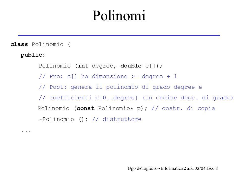 Ugo de'Liguoro - Informatica 2 a.a. 03/04 Lez. 8 Polinomi class Polinomio { public: Polinomio (int degree, double c[]); // Pre: c[] ha dimensione >= d
