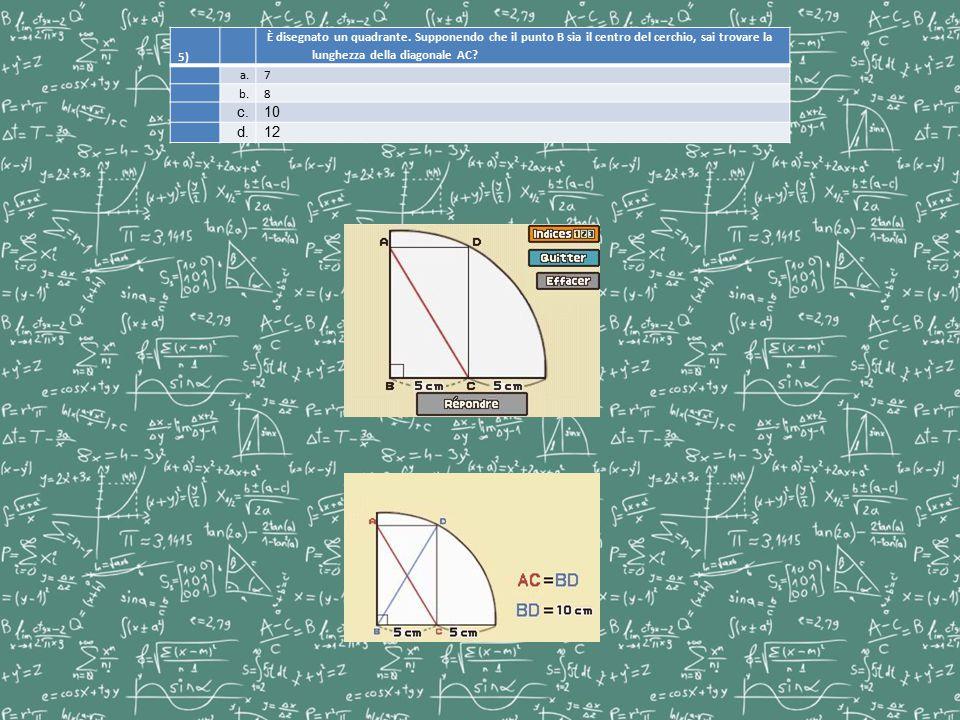 5) È disegnato un quadrante. Supponendo che il punto B sia il centro del cerchio, sai trovare la lunghezza della diagonale AC? a.7 b.8 c.10 d.12