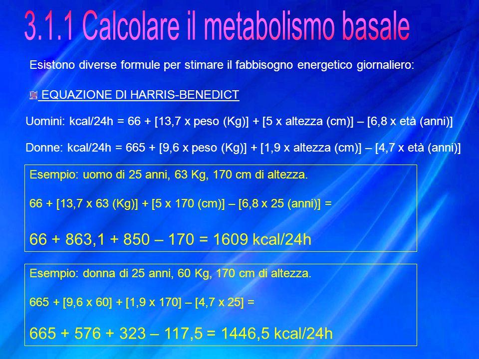 Esistono diverse formule per stimare il fabbisogno energetico giornaliero: EQUAZIONE DI HARRIS-BENEDICT Uomini: kcal/24h = 66 + [13,7 x peso (Kg)] + [