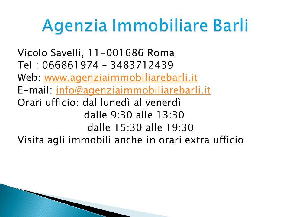Vicolo Savelli, 11-001686 Roma Tel : 066861974 – 3483712439 Web: www.agenziaimmobiliarebarli.itwww.agenziaimmobiliarebarli.it E-mail: info@agenziaimmobiliarebarli.itinfo@agenziaimmobiliarebarli.it Orari ufficio: dal lunedì al venerdì dalle 9:30 alle 13:30 dalle 15:30 alle 19:30 Visita agli immobili anche in orari extra ufficio