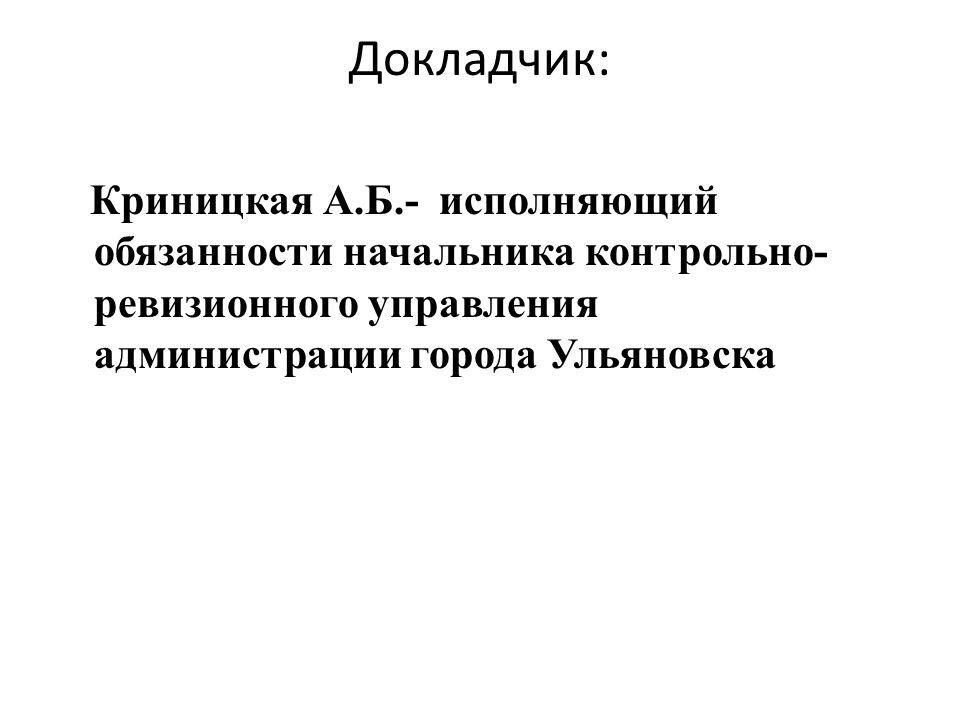 Докладчик: Криницкая А.Б.- исполняющий обязанности начальника контрольно- ревизионного управления администрации города Ульяновска