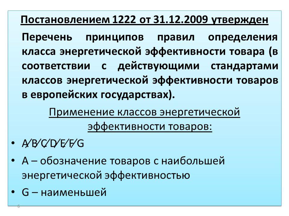 Постановлением 1222 от 31.12.2009 утвержден Перечень принципов правил определения класса энергетической эффективности товара (в соответствии с действующими стандартами классов энергетической эффективности товаров в европейских государствах).