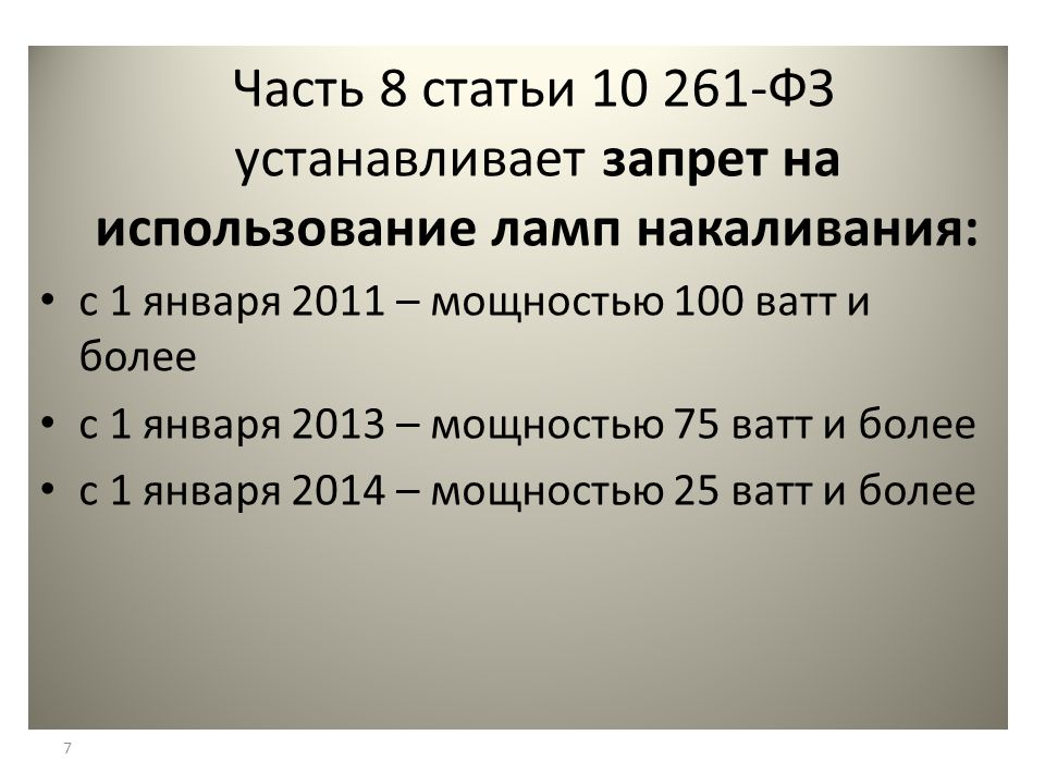 Часть 8 статьи 10 261-ФЗ устанавливает запрет на использование ламп накаливания: с 1 января 2011 – мощностью 100 ватт и более с 1 января 2013 – мощностью 75 ватт и более с 1 января 2014 – мощностью 25 ватт и более 7