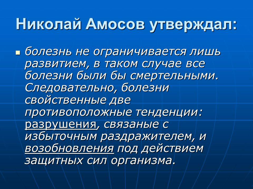 Николай Амосов утверждал: болезнь не ограничивается лишь развитием, в таком случае все болезни были бы смертельными. Следовательно, болезни свойственн