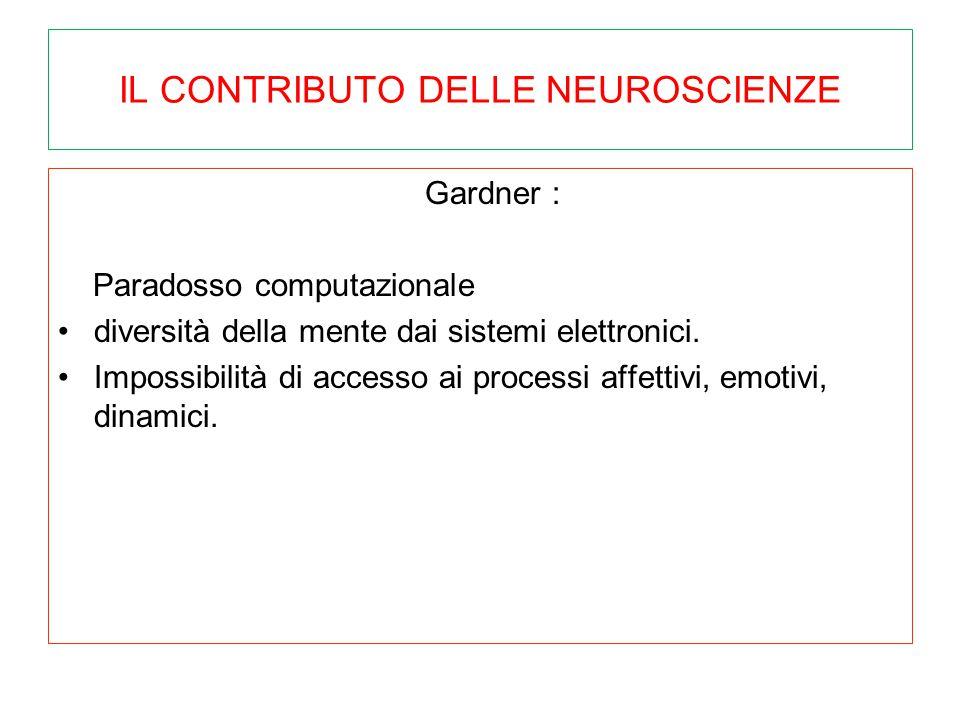 IL CONTRIBUTO DELLE NEUROSCIENZE Gardner : Paradosso computazionale diversità della mente dai sistemi elettronici. Impossibilità di accesso ai process
