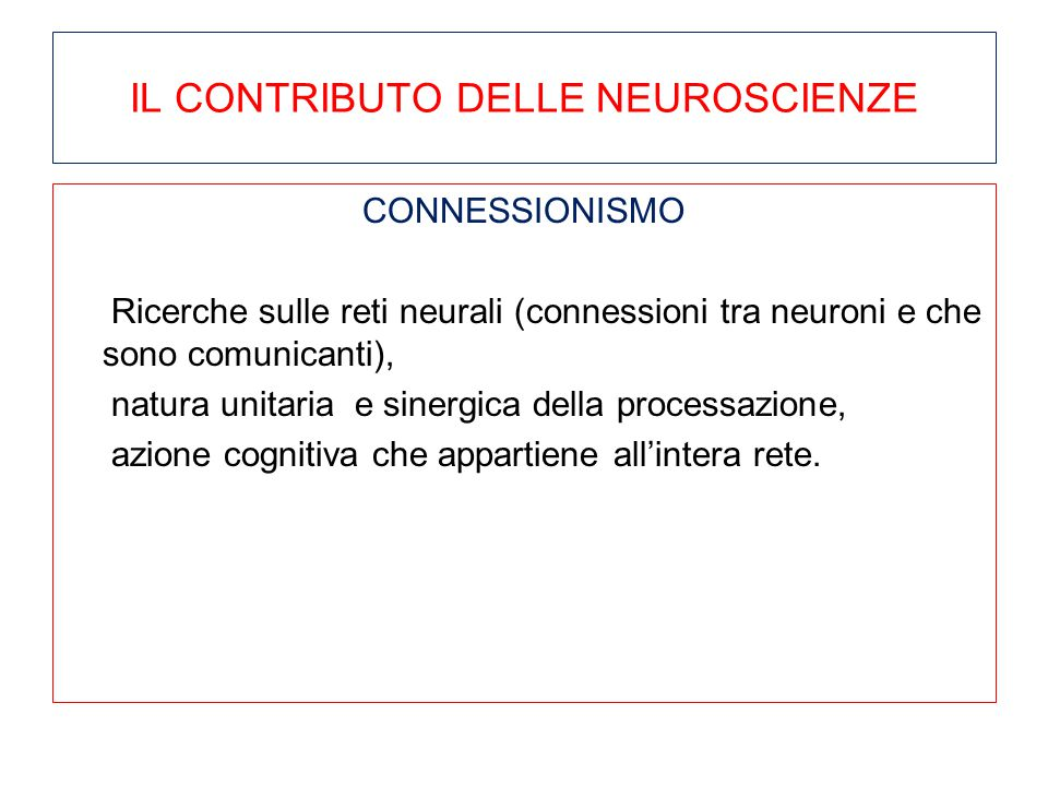 IL CONTRIBUTO DELLE NEUROSCIENZE CONNESSIONISMO Ricerche sulle reti neurali (connessioni tra neuroni e che sono comunicanti), natura unitaria e sinerg