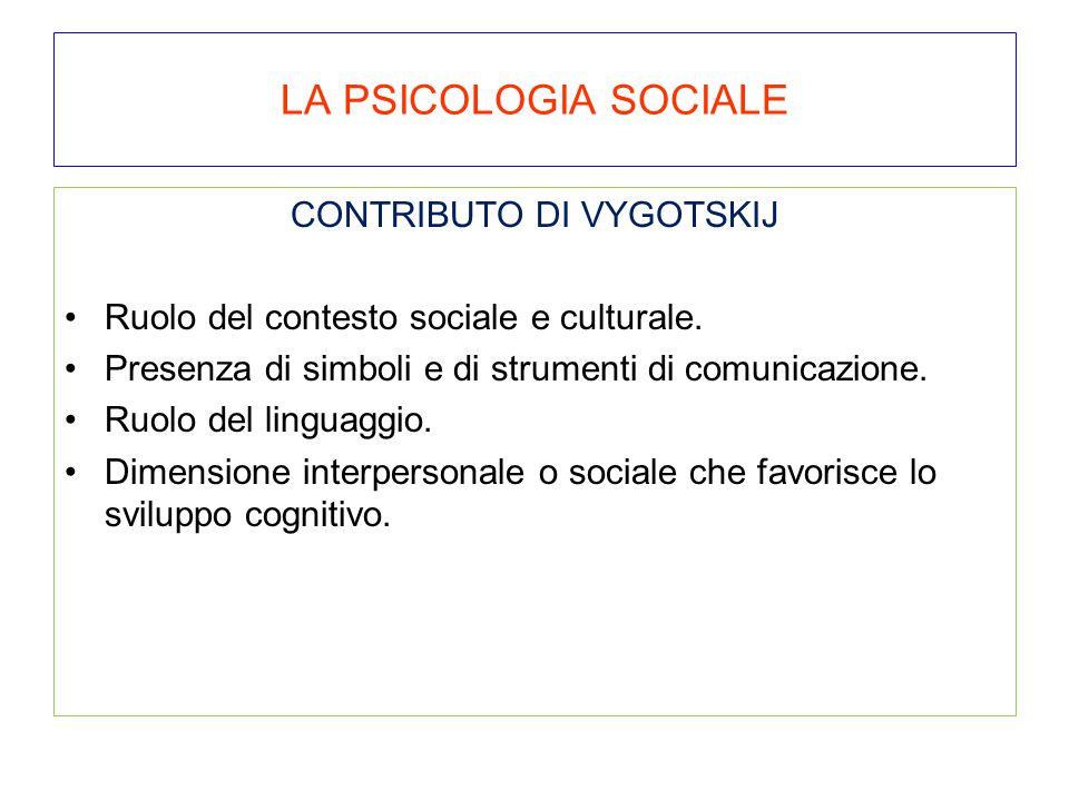LA PSICOLOGIA SOCIALE CONTRIBUTO DI VYGOTSKIJ Ruolo del contesto sociale e culturale. Presenza di simboli e di strumenti di comunicazione. Ruolo del l