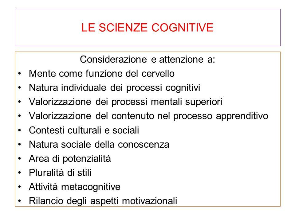 LE SCIENZE COGNITIVE Considerazione e attenzione a: Mente come funzione del cervello Natura individuale dei processi cognitivi Valorizzazione dei proc