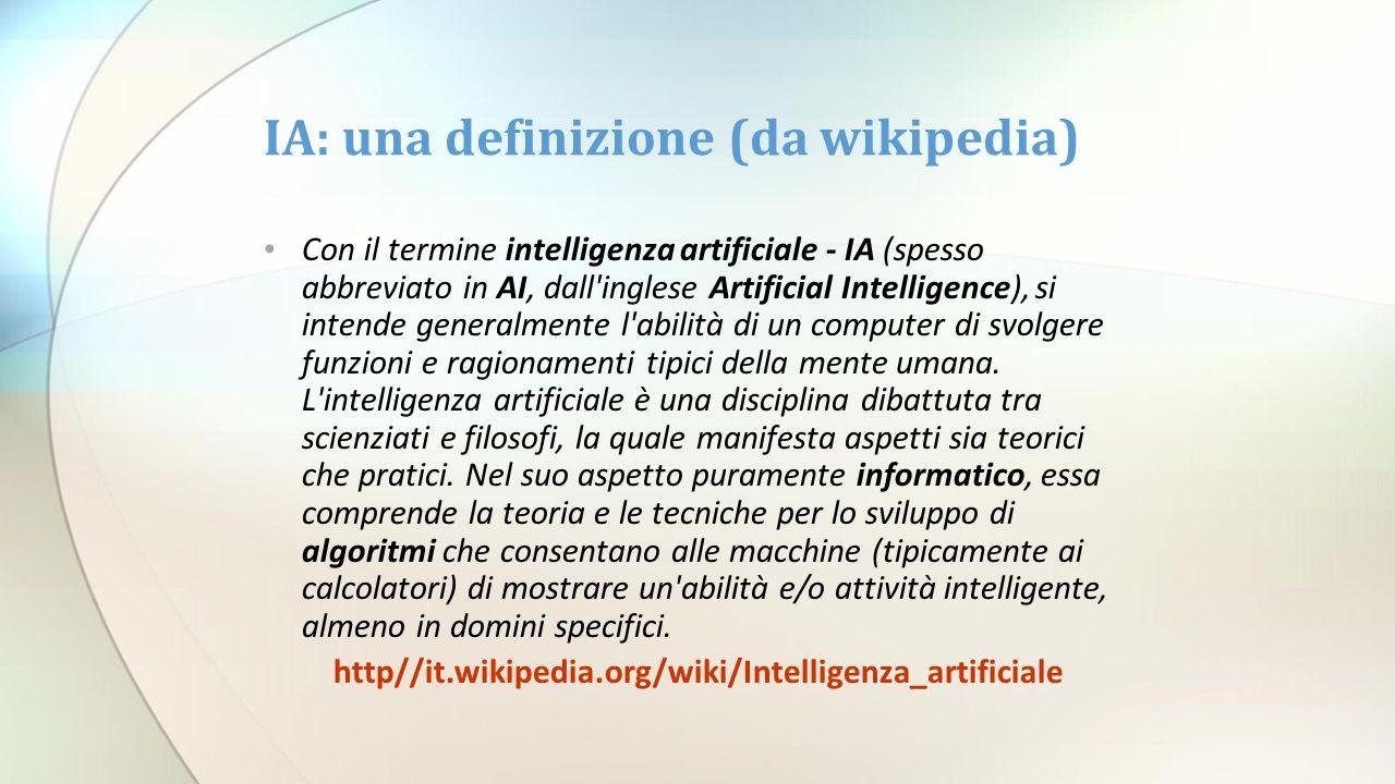 IA: una definizione (da wikipedia) Con il termine intelligenza artificiale - IA (spesso abbreviato in AI, dall'inglese Artificial Intelligence), si in