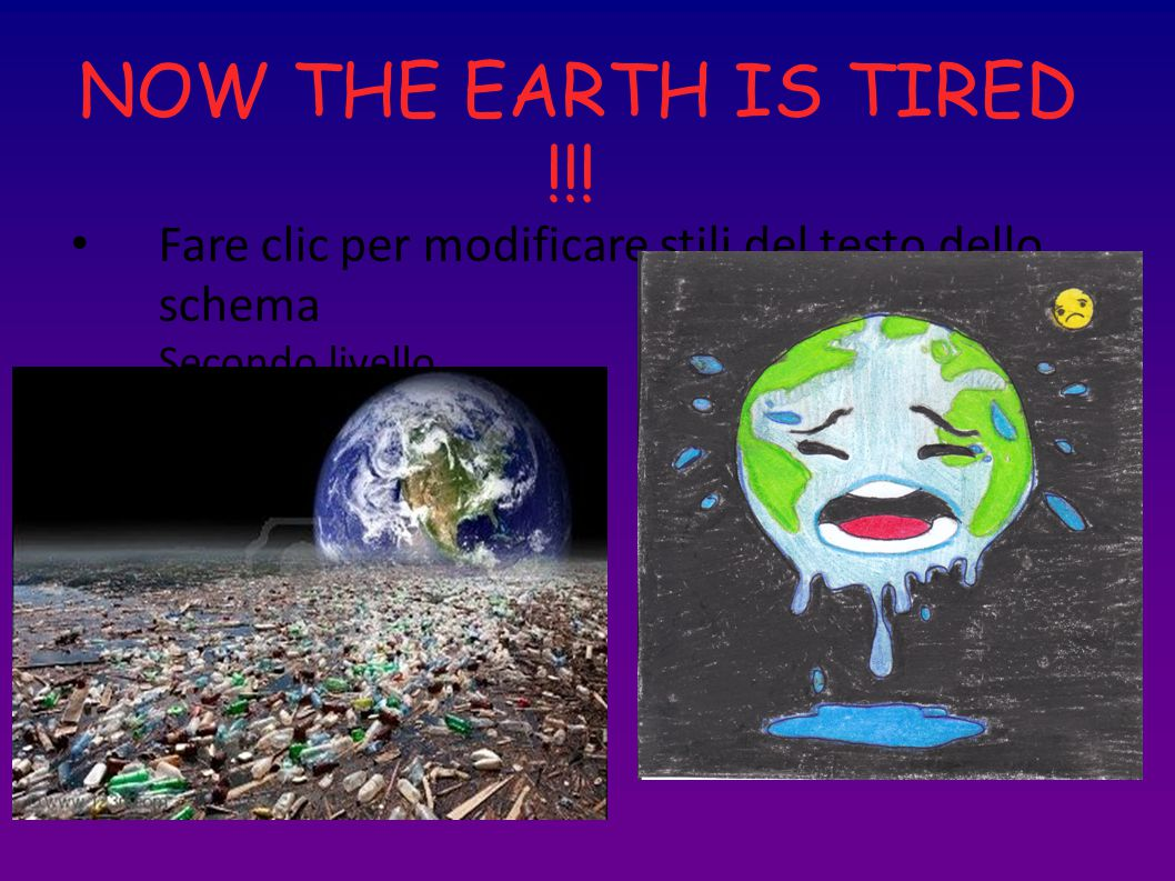 Fare clic per modificare stili del testo dello schema Secondo livello Terzo livello Quarto livello Quinto livello NOW THE EARTH IS TIRED !!!