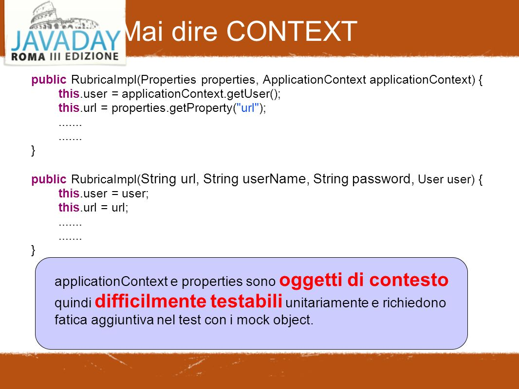 Mai dire CONTEXT public RubricaImpl(Properties properties, ApplicationContext applicationContext) { this.user = applicationContext.getUser(); this.url = properties.getProperty( url );.......