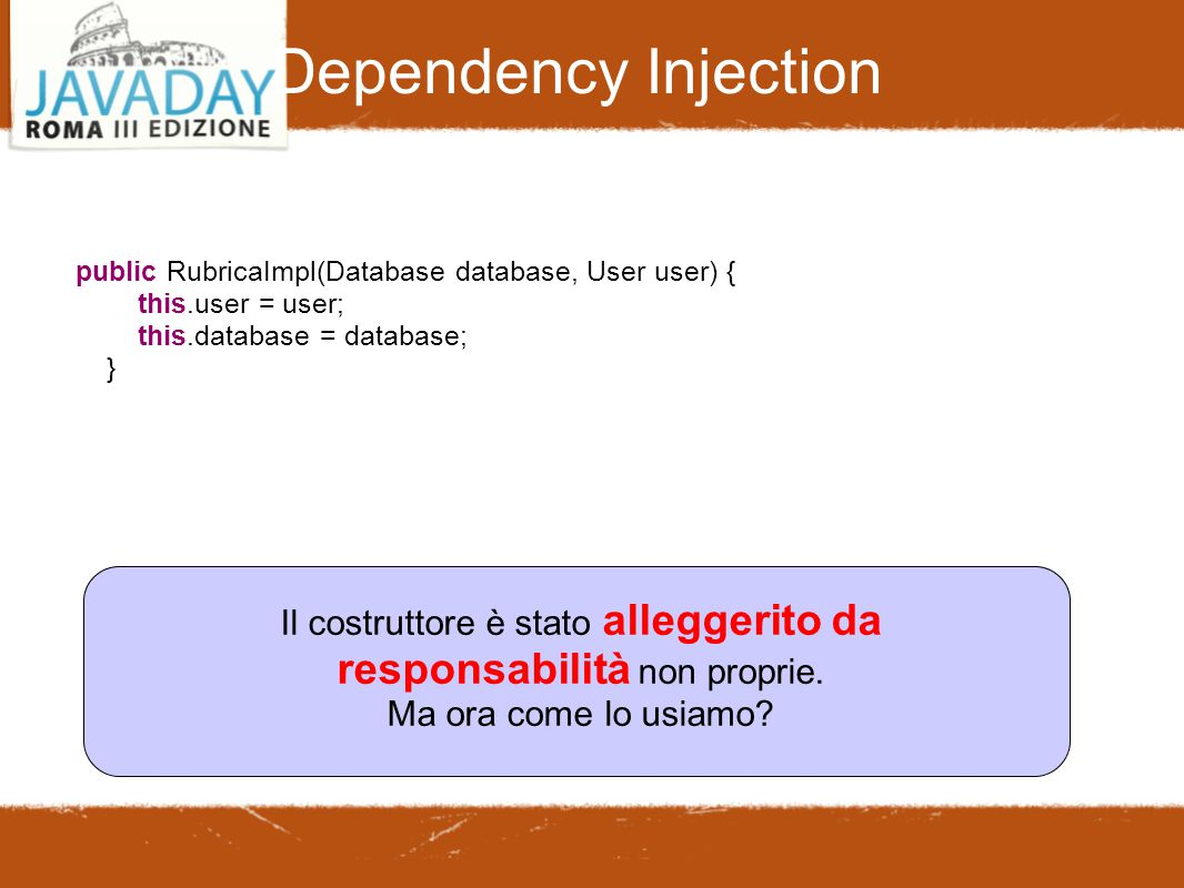 Dependency Injection public RubricaImpl(Database database, User user) { this.user = user; this.database = database; } Il costruttore è stato alleggerito da responsabilità non proprie.