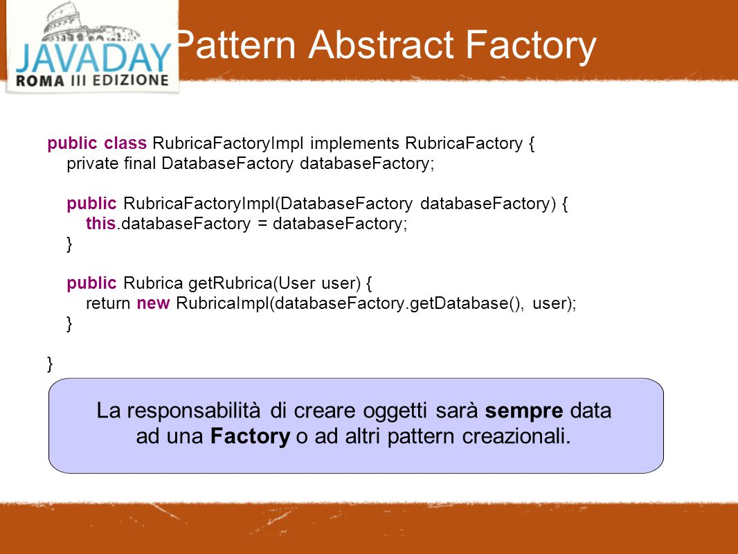 Pattern Abstract Factory public class RubricaFactoryImpl implements RubricaFactory { private final DatabaseFactory databaseFactory; public RubricaFactoryImpl(DatabaseFactory databaseFactory) { this.databaseFactory = databaseFactory; } public Rubrica getRubrica(User user) { return new RubricaImpl(databaseFactory.getDatabase(), user); } } La responsabilità di creare oggetti sarà sempre data ad una Factory o ad altri pattern creazionali.