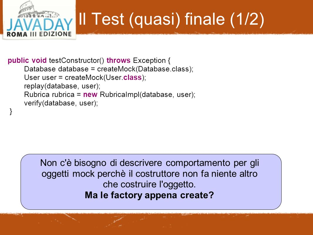 Il Test (quasi) finale (1/2)‏ public void testConstructor() throws Exception { Database database = createMock(Database.class); User user = createMock(User.class); replay(database, user); Rubrica rubrica = new RubricaImpl(database, user); verify(database, user); } Non c è bisogno di descrivere comportamento per gli oggetti mock perchè il costruttore non fa niente altro che costruire l oggetto.